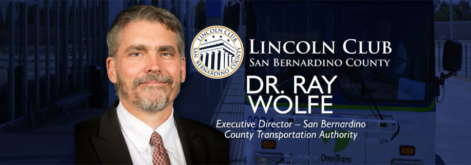 Dr. Raymond Wolfe - Executive Director – San Bernardino County Transportation Authority - Lincoln Club San Bernardino - Event